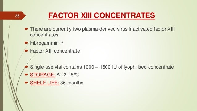 FACTOR XIII CONCENTRATES  There are currently two plasma-derived virus inactivated factor XIII concentrates.  Fibrogammi...