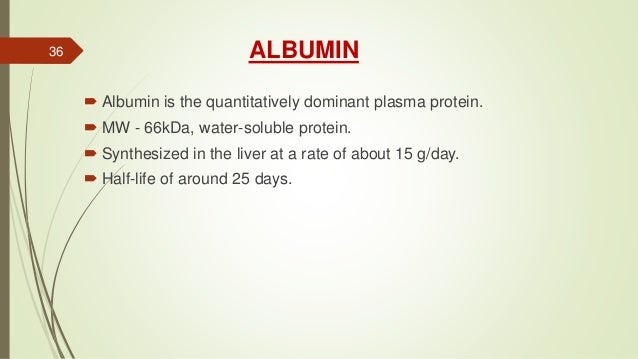 ALBUMIN  Albumin is the quantitatively dominant plasma protein.  MW - 66kDa, water-soluble protein.  Synthesized in the...