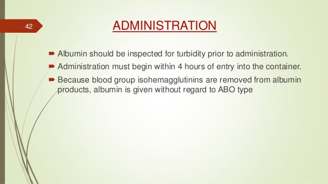 ADMINISTRATION  Albumin should be inspected for turbidity prior to administration.  Administration must begin within 4 h...