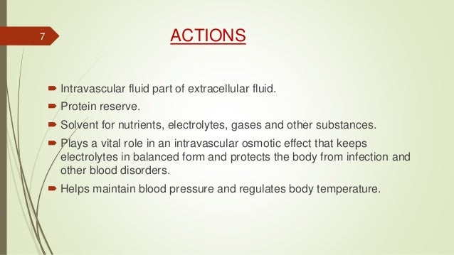 ACTIONS  Intravascular fluid part of extracellular fluid.  Protein reserve.  Solvent for nutrients, electrolytes, gases...