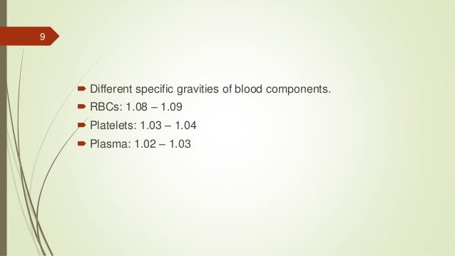  Different specific gravities of blood components.  RBCs: 1.08 – 1.09  Platelets: 1.03 – 1.04  Plasma: 1.02 – 1.03 9