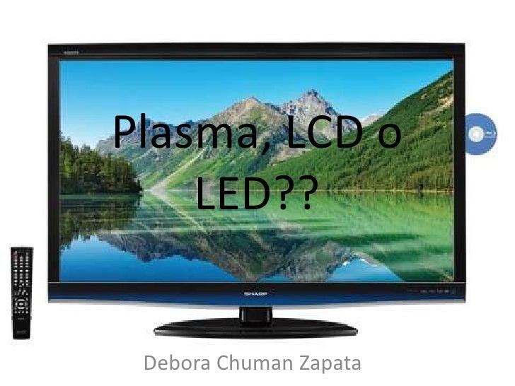 Plasma, LCD o LED??<br />Debora Chuman Zapata<br />