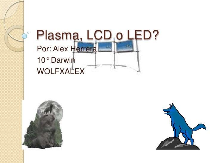 Plasma, LCD o LED?<br />Por: Alex Herrera <br />10° Darwin<br />WOLFXALEX<br />