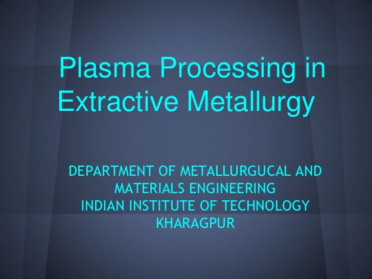Plasma Processing inExtractive MetallurgyDEPARTMENT OF METALLURGUCAL AND      MATERIALS ENGINEERING INDIAN INSTITUTE OF TE...