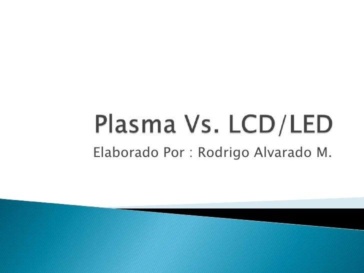 Plasma Vs. LCD/LED<br />Elaborado Por : Rodrigo Alvarado M.<br />