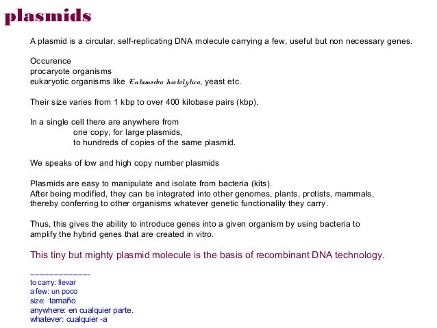 plasmids  A plasmid is a circular, self-replicating DNA molecule carrying a few, useful but non necessary genes.  Occurenc...