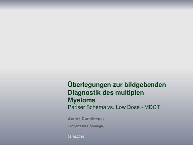 Überlegungen zur bildgebenden Diagnostik des multiplen Myeloms Pariser Schema vs. Low Dose - MDCT Andrei Dumitrescu Fachar...