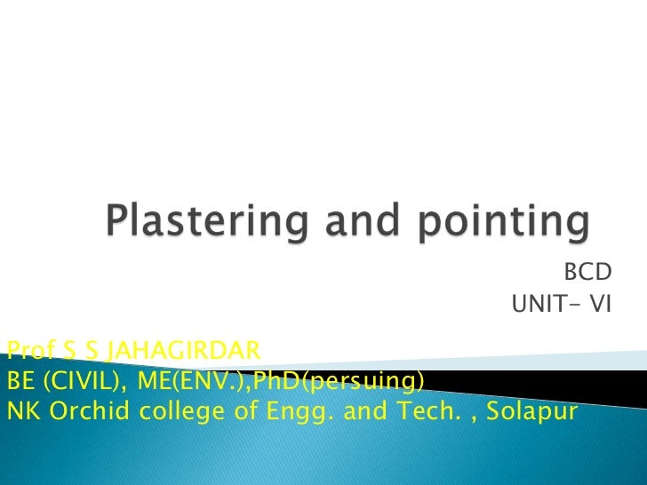 Plastering and pointing<br />BCD <br />UNIT- VI<br />Prof S S JAHAGIRDAR<br />BE (CIVIL), ME(ENV.),PhD(persuing)<br />NK O...