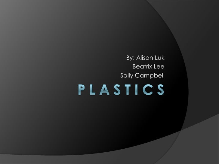 P l a s t I c s<br />By: Alison Luk<br />Beatrix Lee<br />Sally Campbell<br />