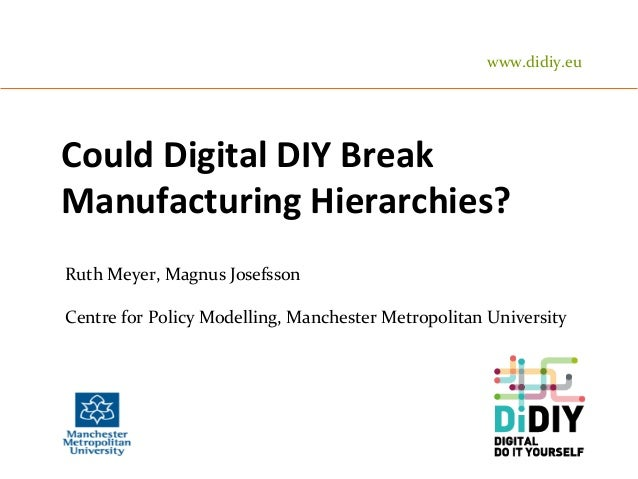 Could	   Digital	   DIY	   Break	    Manufacturing	   Hierarchies?	    Ruth	   Meyer,	   Magnus	   Josefsson	    	    Cent...