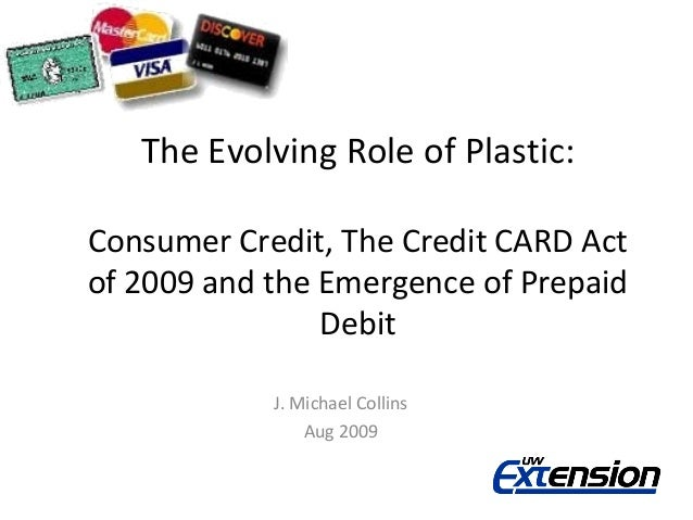 The Evolving Role of Plastic:Consumer Credit, The Credit CARD Actof 2009 and the Emergence of Prepaid                Debit...