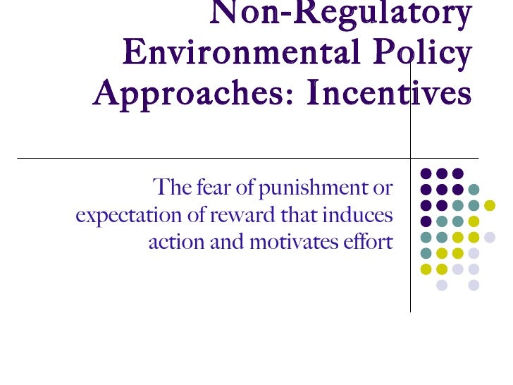 Non-Regulatory Environmental Policy Approaches: Incentives The fear of punishment or expectation of reward that induces ac...