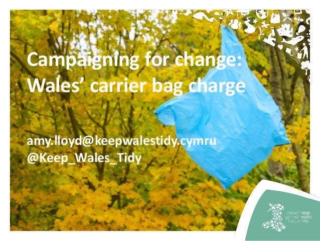 Campaigning for change: Wales' carrier bag charge amy.lloyd@keepwalestidy.cymru @Keep_Wales_Tidy