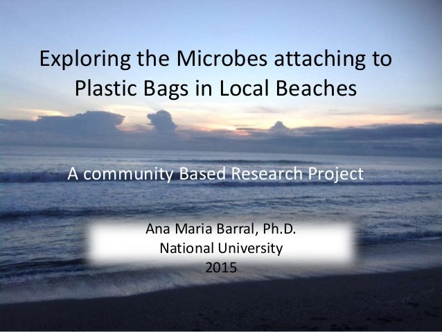 Exploring the Microbes attaching to Plastic Bags in Local Beaches A community Based Research Project Ana Maria Barral, Ph....