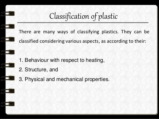 Classification of plastic Behaviour with respect to heating Structure Physical and mechanical properties Thermo-plastics T...
