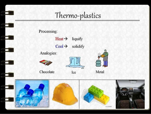 Thermo-plastics  It may melt before passing to a gaseous state.  Allow plastic deformation when it is heated.  They are...