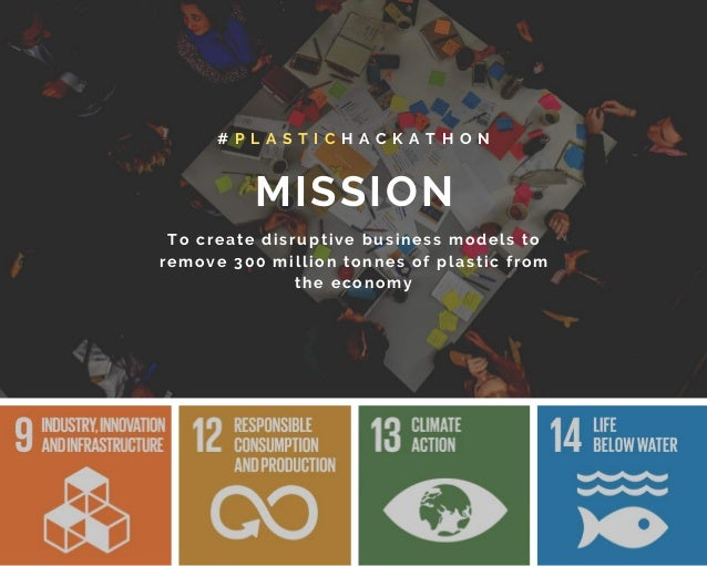 MISSION # P L A S T I C H A C K A T H O N To create disruptive business models to remove 300 million tonnes of plastic fro...