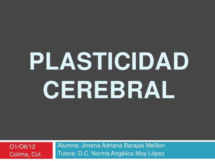 PLASTICIDAD        CEREBRALO1/O6/12       Alumna: Jimena Adriana Barajas MeillonColima, Col.   Tutora: D.C. Norma Angélica...