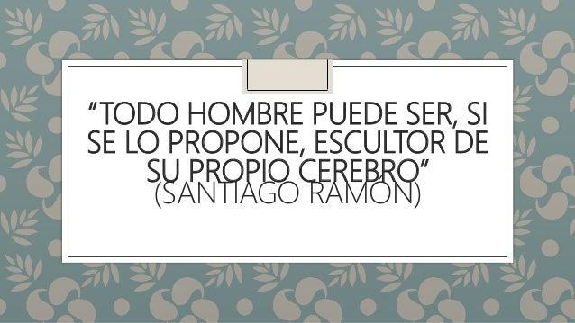 """""""TODO HOMBRE PUEDE SER, SI SE LO PROPONE, ESCULTOR DE SU PROPIO CEREBRO"""" (SANTIAGO RAMÓN)"""