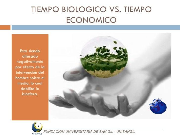 TIEMPO BIOLOGICO VS. TIEMPO ECONOMICO <ul><li>Esta siendo alterado negativamente por efecto de la intervención del hombre ...