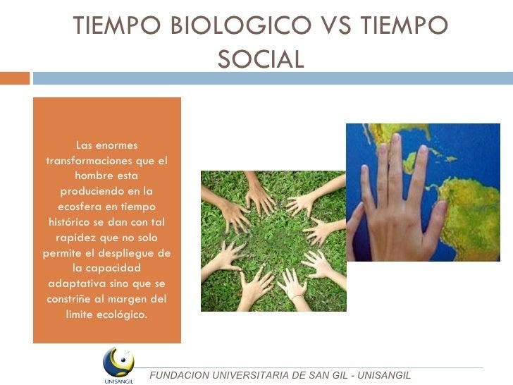 TIEMPO BIOLOGICO VS TIEMPO SOCIAL <ul><li>Las enormes transformaciones que el hombre esta produciendo en la ecosfera en ti...