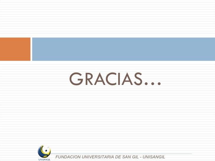 <ul><li>GRACIAS… </li></ul>FUNDACION UNIVERSITARIA DE SAN GIL - UNISANGIL