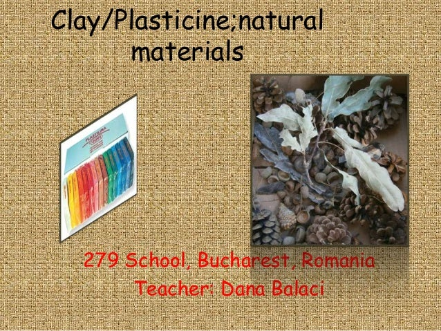 Clay/Plasticine;natural      materials  279 School, Bucharest, Romania       Teacher: Dana Balaci