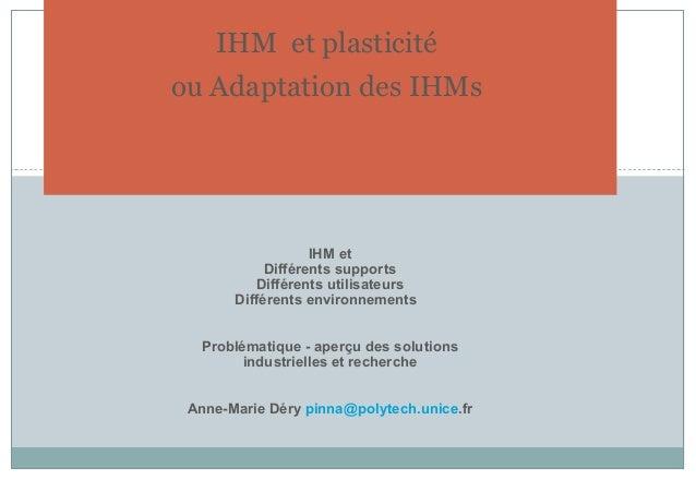 IHM et plasticité ou Adaptation des IHMs IHM et Différents supports Différents utilisateurs Différents environnements Prob...