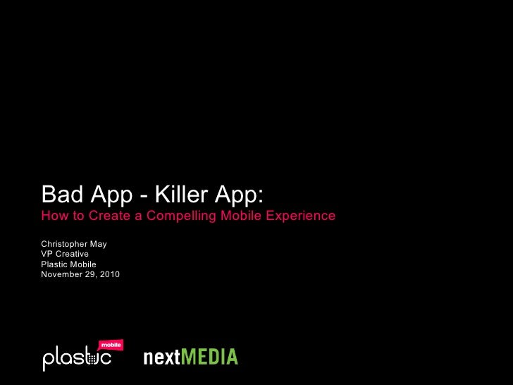 Bad App - Killer App:   How to Create a Compelling Mobile Experience Christopher May VP Creative Plastic Mobile November 2...