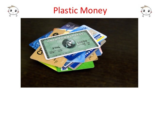 project on plastic money Plastic money definitely provides an alternative in some cases and compliments cash as a medium with technology, a simple credit card allows you to make purchases today and pay later.