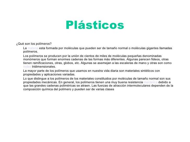 Plásticos <ul><li>¿Qué son los polímeros? </li></ul><ul><li>La  materia  esta formada por moléculas que pueden ser de tama...