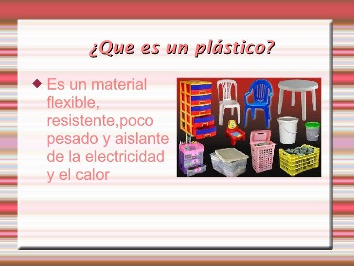 ¿Que es un plástico? <ul><li>Es un material flexible, resistente,poco pesado y aislante de la electricidad y el calor </li...