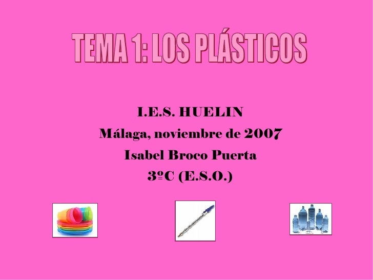 I.E.S. HUELIN Málaga, noviembre de 2007 Isabel Broco Puerta 3ºC (E.S.O.) TEMA 1: LOS PLÁSTICOS