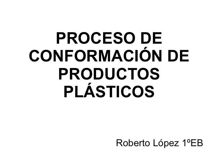 PROCESO DE CONFORMACIÓN DE PRODUCTOS PLÁSTICOS Roberto López 1ºEB