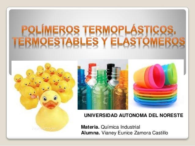 UNIVERSIDAD AUTONOMA DEL NORESTE  Materia. Química Industrial  Alumna. Vianey Eunice Zamora Castillo