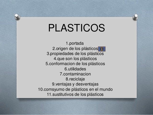 PLASTICOS 1.portada 2.origen de los plásticos 3.propiedades de los plásticos 4.que son los plásticos 5.conformacion de los...