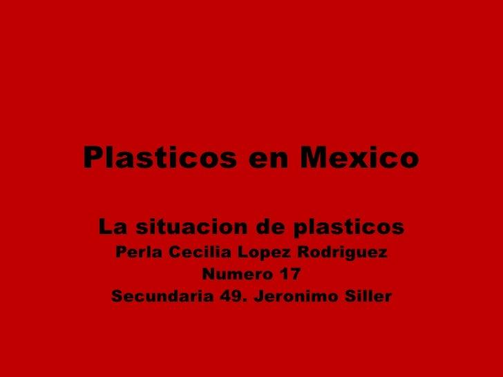 Plasticos en MexicoLa situacion de plasticos Perla Cecilia Lopez Rodriguez          Numero 17 Secundaria 49. Jeronimo Siller