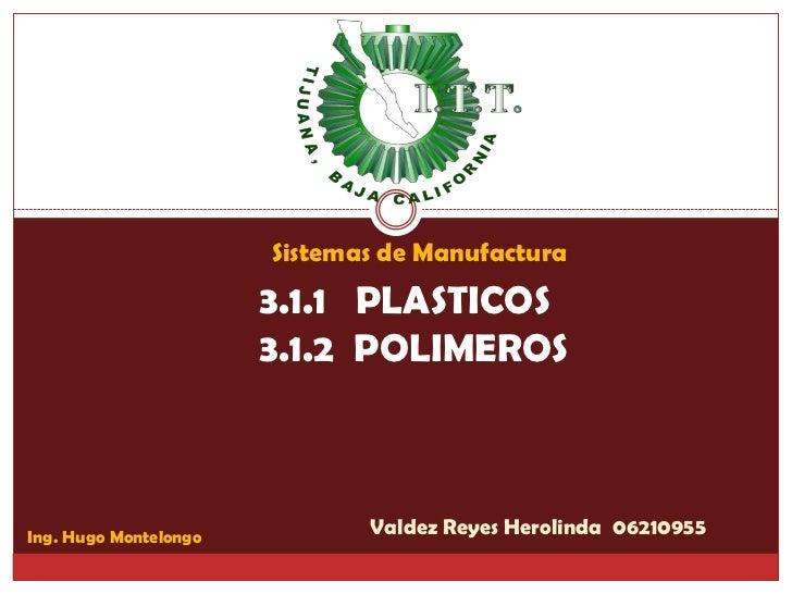 Sistemas de Manufactura                        3.1.1 PLASTICOS                        3.1.2 POLIMEROS    Ing. Hugo Montelo...