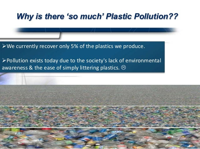 essay on plastics pollution Today billions of pounds of plastic can be found in swirling convergences making up about 40 percent of the world's ocean surfaces plastics pollution has a direct and deadly effect on wildlife thousands of seabirds and sea turtles, seals and other marine mammals are killed each year after ingesting plastic or getting.