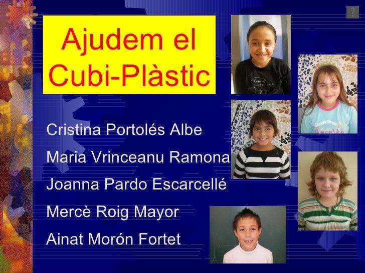 Ajudem el Cubi-Plàstic Cristina Portolés Albe Maria Vrinceanu Ramona Joanna Pardo Escarcellé Mercè Roig Mayor Ainat Morón ...
