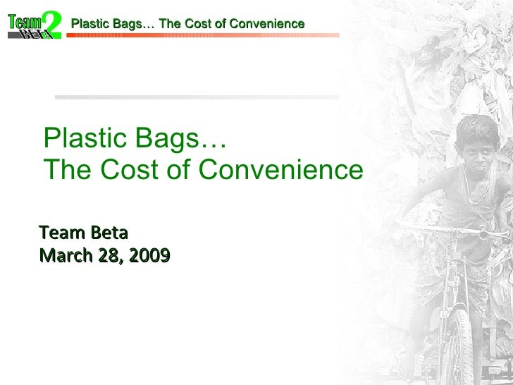 Plastic Bags… The Cost of Convenience Team Beta March 28, 2009