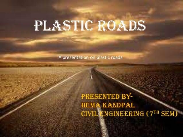 Plastic roads Plastic roads Presented by- Hema kandpal Civil engineering (7th sem) A presentation on plastic roads