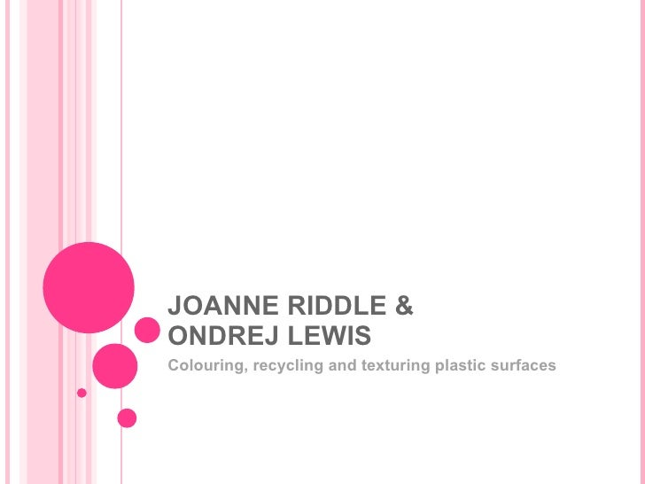 JOANNE RIDDLE & ONDREJ LEWIS Colouring, recycling and texturing plastic surfaces