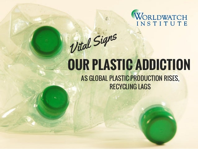 OUR PLASTIC ADDICTION AS GLOBAL PLASTIC PRODUCTION RISES, RECYCLING LAGS Vital Signs