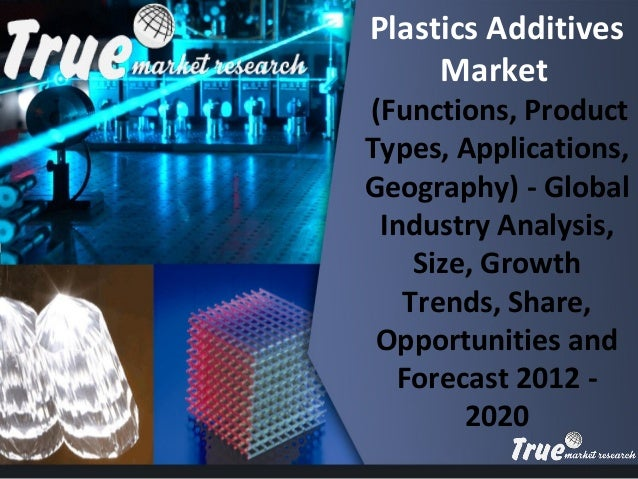 s Plastics Additives Market (Functions, Product Types, Applications, Geography) - Global Industry Analysis, Size, Growth T...