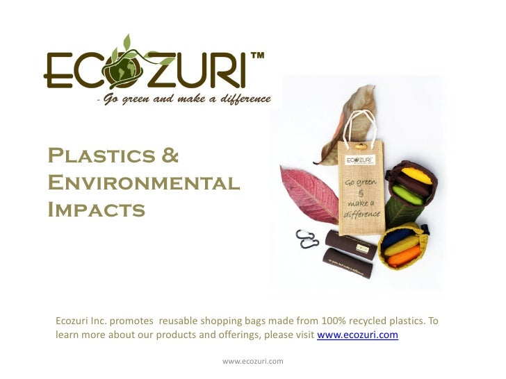 Plastics & Environmental Impacts    Ecozuri Inc. promotes reusable shopping bags made from 100% recycled plastics. To lear...