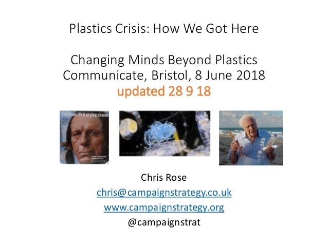 Plastics Crisis: How We Got Here Changing Minds Beyond Plastics Communicate, Bristol, 8 June 2018 updated 28 9 18 Chris Ro...