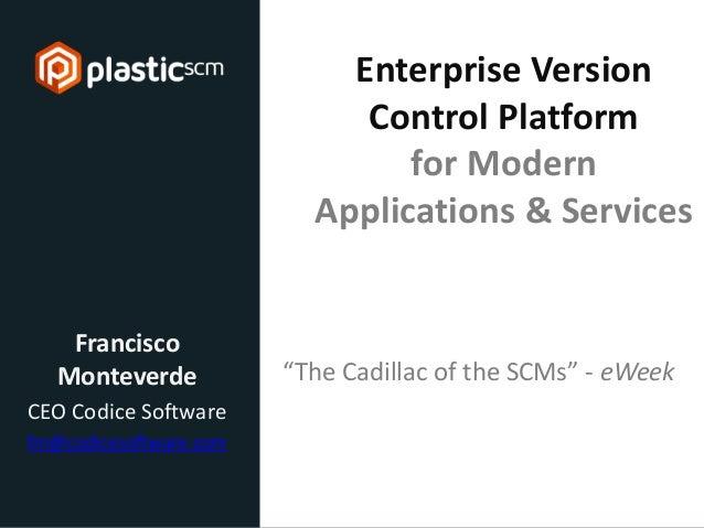 © 2013 Codice Software Enterprise Version Control Platform for Modern Applications & Services Francisco Monteverde CEO Cod...