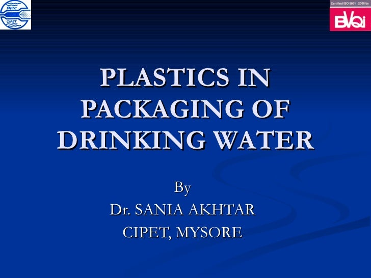 PLASTICS IN PACKAGING OF DRINKING WATER By Dr. SANIA AKHTAR CIPET, MYSORE