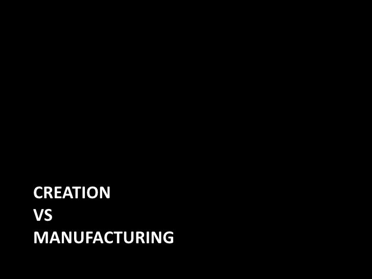 CREATION VS MANUFACTURING